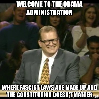 Whose Line - welcome to the obama administration where fascist laws are made up and the constitution doesn't matter