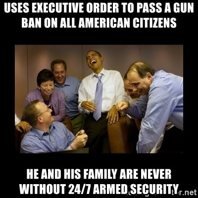 obama laughing  - uses executive order to pass a gun ban on all american citizens he and his family are never without 24/7 armed security