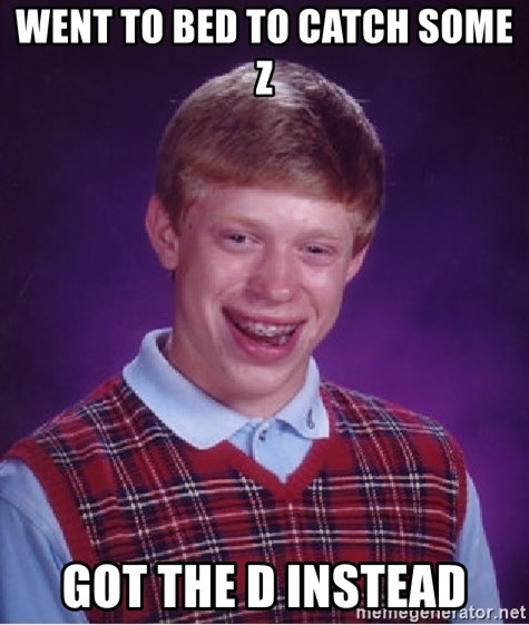 Bad Luck Brian - Went to bed to catch some z got the d instead