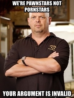 Rick Harrison - we're pawnstars not pornstars  your argument is invalid