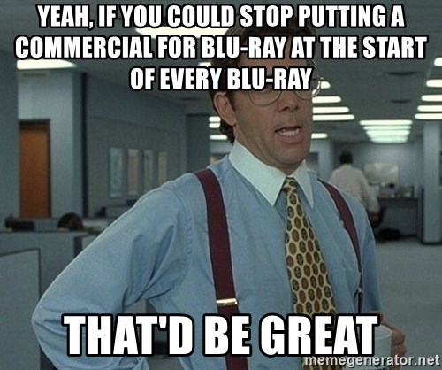 Bill Lumbergh - Yeah, if you could stop putting a commercial for blu-ray at the start of every blu-ray that'd be great