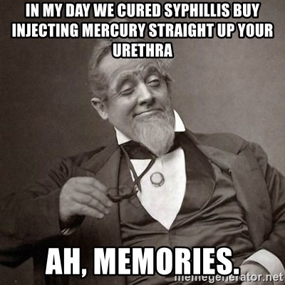 1889 [10] guy - In my day we cured syphillis buy injecting mercury straight up your urethra ah, memories.