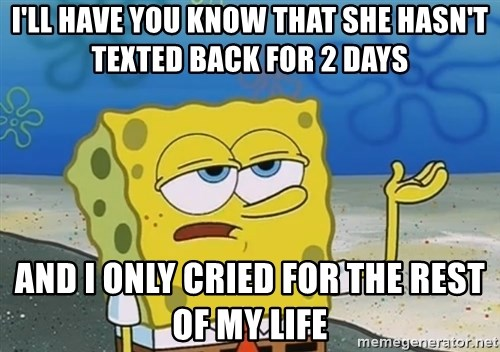 I'll have you know Spongebob - I'll have you know that she hasn't texted back for 2 days and i only cried for the rest of my life