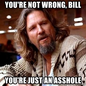 Big Lebowski - you're not wrong, Bill You're just an asshole