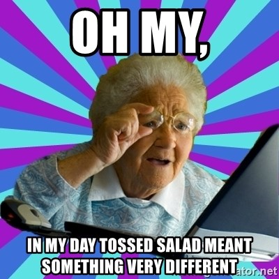 old lady - OH MY, iN MY DAY TOSSED SALAD MEANT SOMETHING VERY DIFFERENT