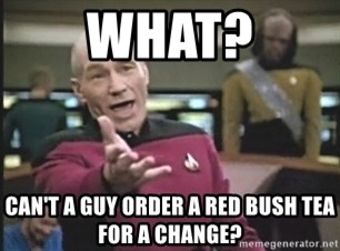 Captain Picard - WHAT? CAN'T A GUY ORDER A RED BUSH TEA FOR A CHANGE?
