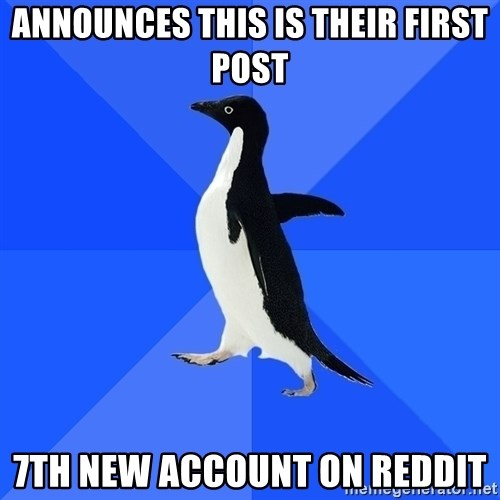 Socially Awkward Penguin - Announces this is their first post 7th new account on reddit