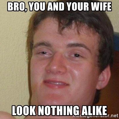 really high guy - bro, you and your wife look nothing alike