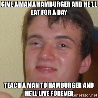 really high guy - give a man a hamburger and he'll eat for a day teach a man to hamburger and he'll live forever