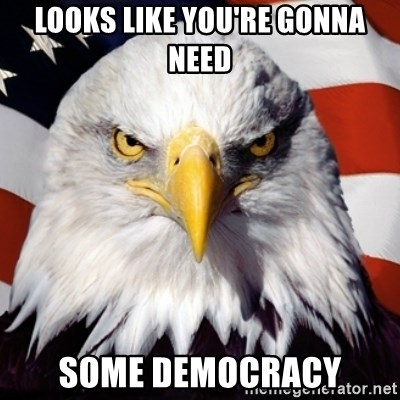 Freedom Eagle  - Looks like you're gonna need Some DEmocracy