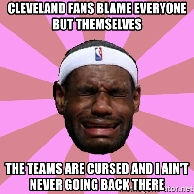 LeBron James - cleveland fans blame everyone but themselves    the teams are CURSED and i ain't never going back there