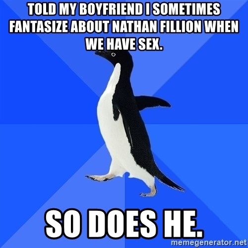Socially Awkward Penguin - Told my boyfriend i sometimes fantasize about nathan fillion when we have sex. So does he.