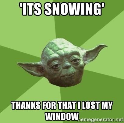 Advice Yoda Gives - 'Its snowing' thanks for that i lost my window