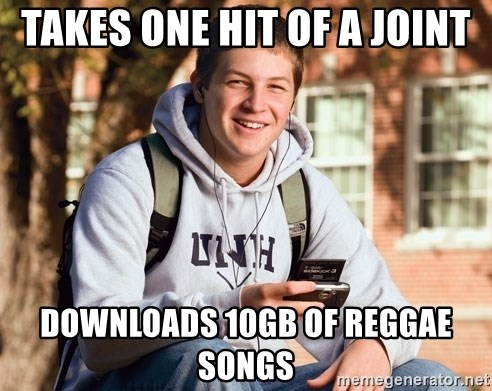 nice college kid - Takes one hit of a joint downloads 10gb of reggae songs