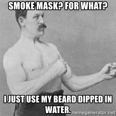 overly manlyman - Smoke mask? for what? I just use my beard dipped in water.
