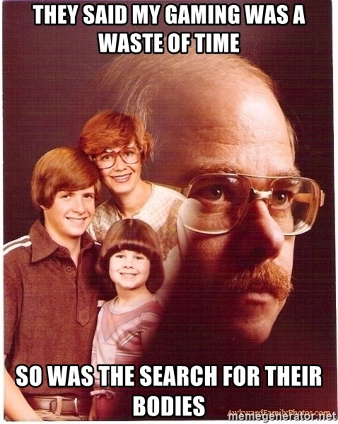 Vengeance Dad - They said my gaming was a waste of time So was the search for their bodies