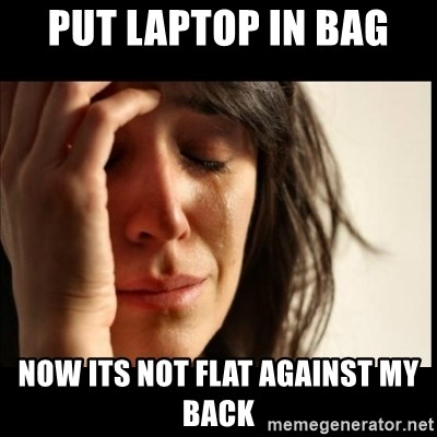 First World Problems - put laptop in bag now its not flat against my back