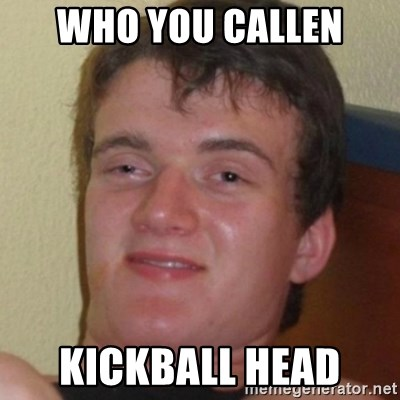 Stoner Guy - who you callen kickball head