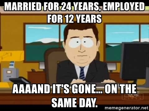 Aand Its Gone - Married for 24 years, Employed for 12 years Aaaand it's gone... on the same day.