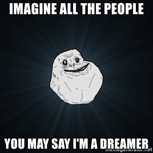 Forever Alone - Imagine all the people you may say i'm a dreamer