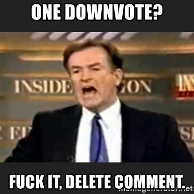 Angry Bill O'Reilly - One downvote? Fuck it, delete comment.