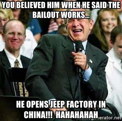 Laughing Bush - You believed him when he said the bailout works... He opens Jeep factory in china!!!  Hahahahah