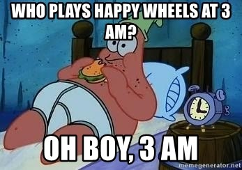 Patrick Star 3 am - WHO PLAYS HAPPY WHEELS AT 3 AM? OH BOY, 3 AM