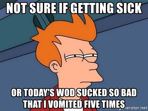 Futurama Fry - Not sure IF getting sick or today's wod sucked so bad that I vomited five times