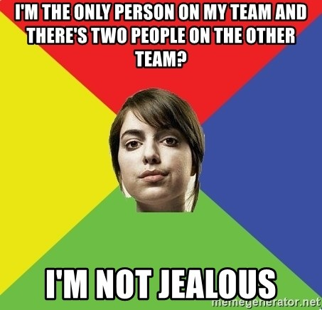 Non Jealous Girl - I'm the only person on my team and there's two people on the other team? I'm not jealous