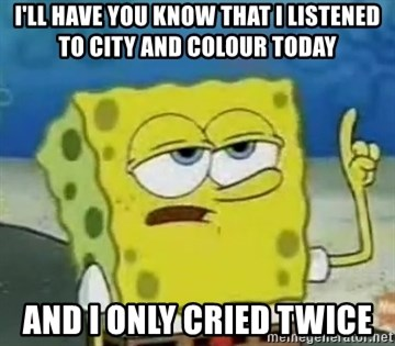 Tough Spongebob - I'll have you know that I listened to city and colour today and I only cried twice