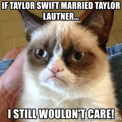 Grumpy Cat  - If taylor swift married taylor lautner... i still wouldn't care!