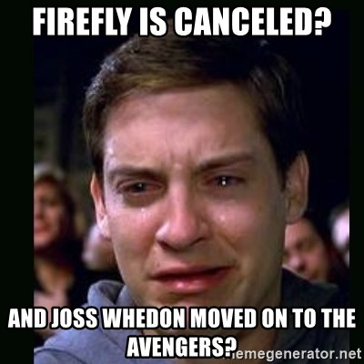 crying peter parker - Firefly is canceled? And joss Whedon moved on to the avengers?