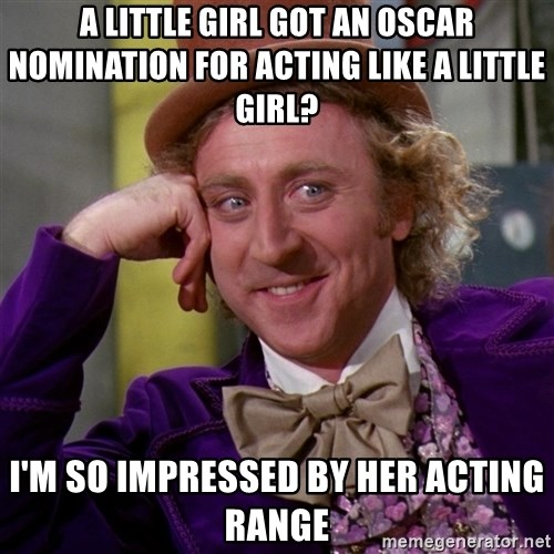 Willy Wonka - a little girl got an Oscar nomination for acting like a little girl? I'm so impressed by her acting range
