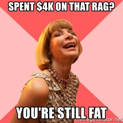 Amused Anna Wintour - spent $4k on that rag? you're still fat