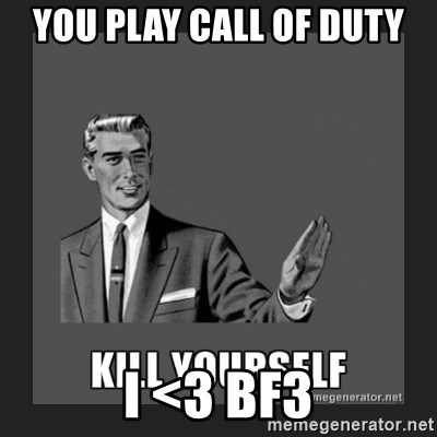 kill yourself guy - you play call of duty                                         i <3 Bf3