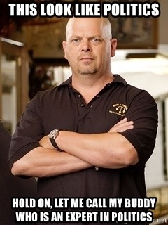 Rick Harrison - This look like politics Hold on, let me call my buddy who is an expert in politics