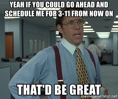 Office Space That Would Be Great - Yeah if you could go ahead and schedule me for 3-11 from now on that'd be great