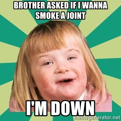 Retard girl - BROTHER ASKED IF I WANNA SMOKE A JOINT I'M DOWN