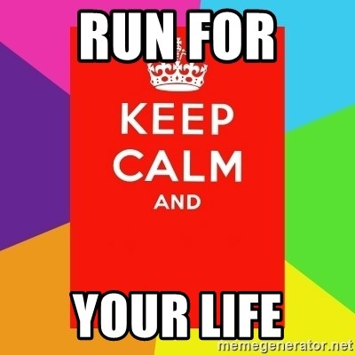 Keep calm and - RUN FOR  YOUR LIFE