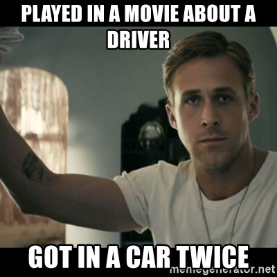 ryan gosling hey girl - played in a movie about a driver got in a car twice