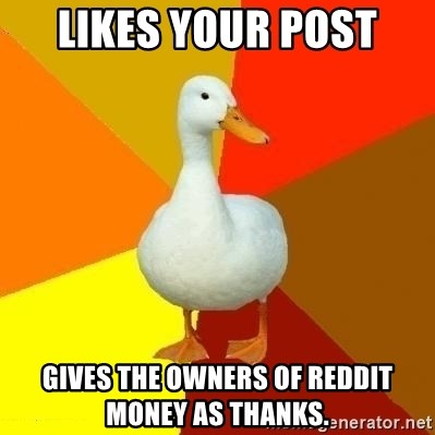 Technologically Impaired Duck - Likes your post gives the owners of reddit money as thanks.