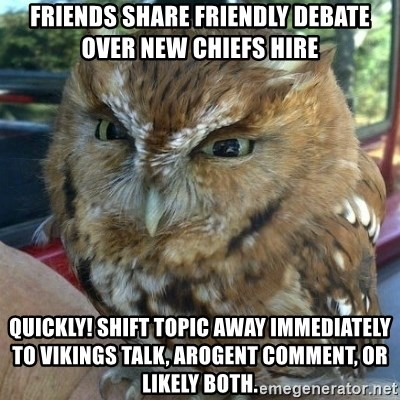 Overly Angry Owl - Friends share friendly debate over new chiefs hire Quickly! Shift topic away IMMEDIATELY To Vikings talk, ArOgenT comment, or likely both.