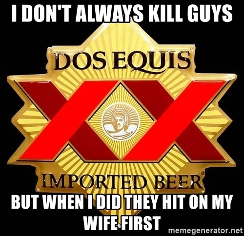 Dos Equis - I don't always kill guys But when I did they hit on my wife first