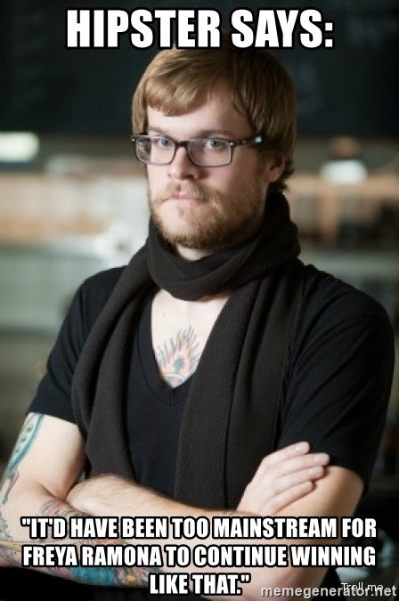 "hipster Barista - hipster says: ""it'd have been too mainstream for freya ramona to continue winning like that."""