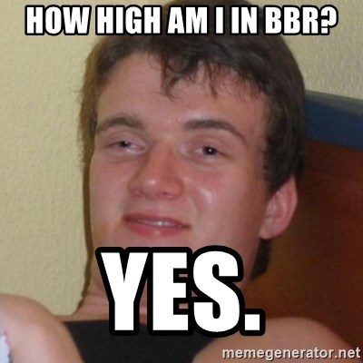 Really highguy - How High aM I in BBR? Yes.