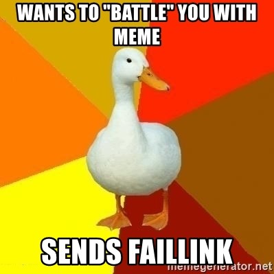 "Technologically Impaired Duck - Wants to ""battle"" you with meme Sends faillink"