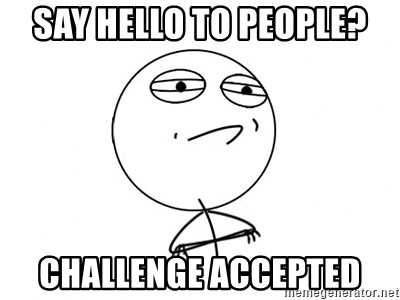 Challenge Accepted - Say hello to people? CHALLENGE ACCEPTED
