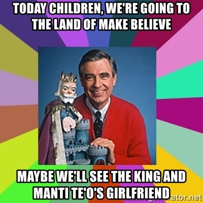 mr rogers  - Today children, we're going to the land of make believe maybe we'll see the king and manti te'o's girlfriend
