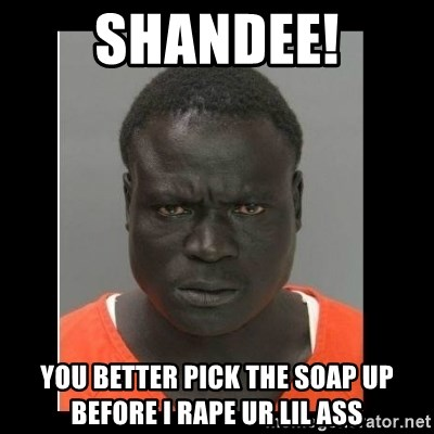 scary black man - shandee! you better pick the soap up before i rape ur lil ass