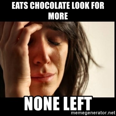 First World Problems - eats chocolate Look for more none left